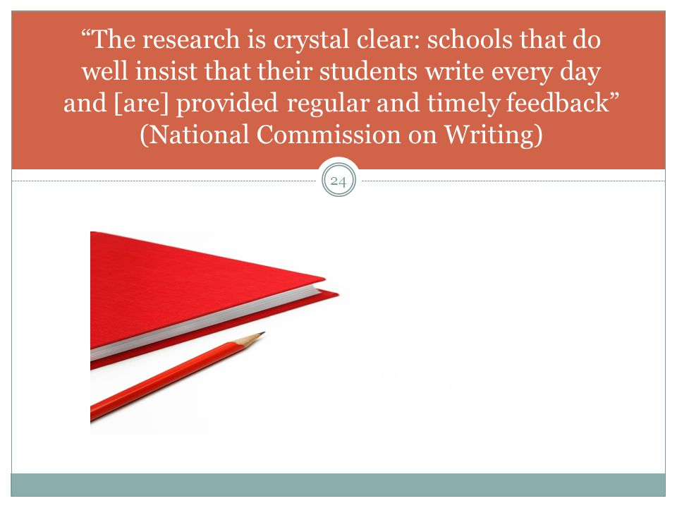 The research is crystal clear: schools that do well insist that their students write every day and [are] provided regular and timely feedback (National Commission on Writing)
